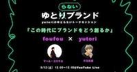 yutoriのゆとらないトークセッション vol.1 『この時代にブランドをどう創るか』 foufouマール・コウサカ × yutori片石貴展