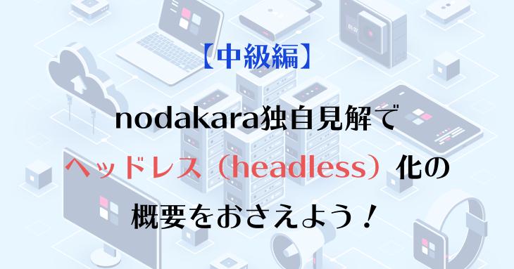 nodakara独自見解で ヘッドレス(headless)化の 概要をおさえよう!