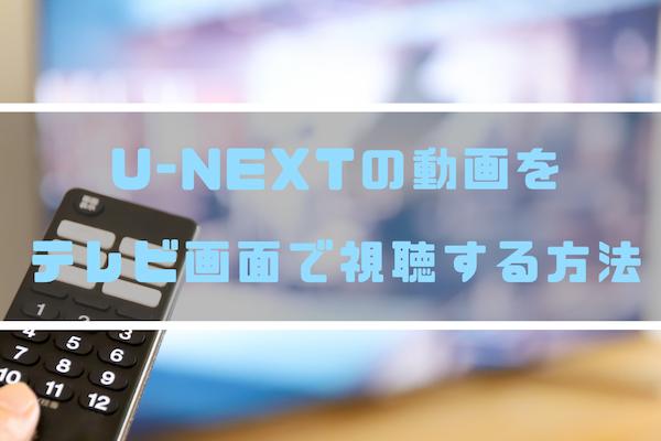 U-NEXTの動画(4K含む)をテレビ画面で視聴したい!対応方法・接続端子を解説!