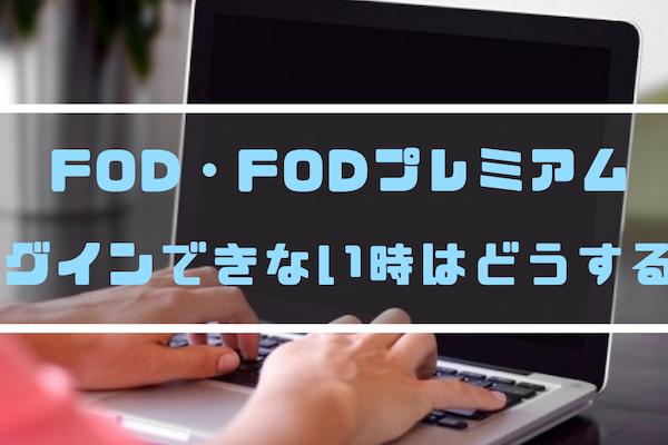 FOD・FODプレミアムにログインできない?理由・対処法を解説