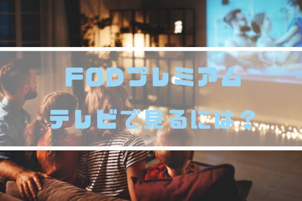 FODプレミアムをテレビで視聴する方法は?デバイスごとに手順を丁寧に解説します