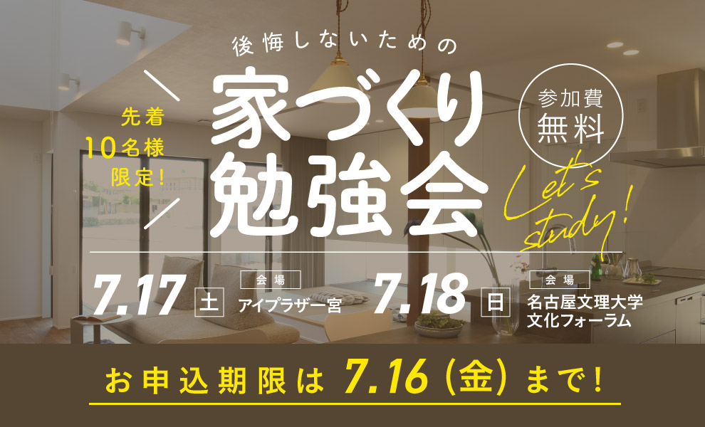 7/17(土)18(日)後悔しないための賢い家づくり勉強会開催!