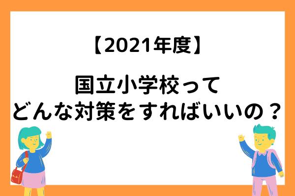 【2021年度】国立小学校の受験対策はどうしたらいい? 事前知識が知りたい!