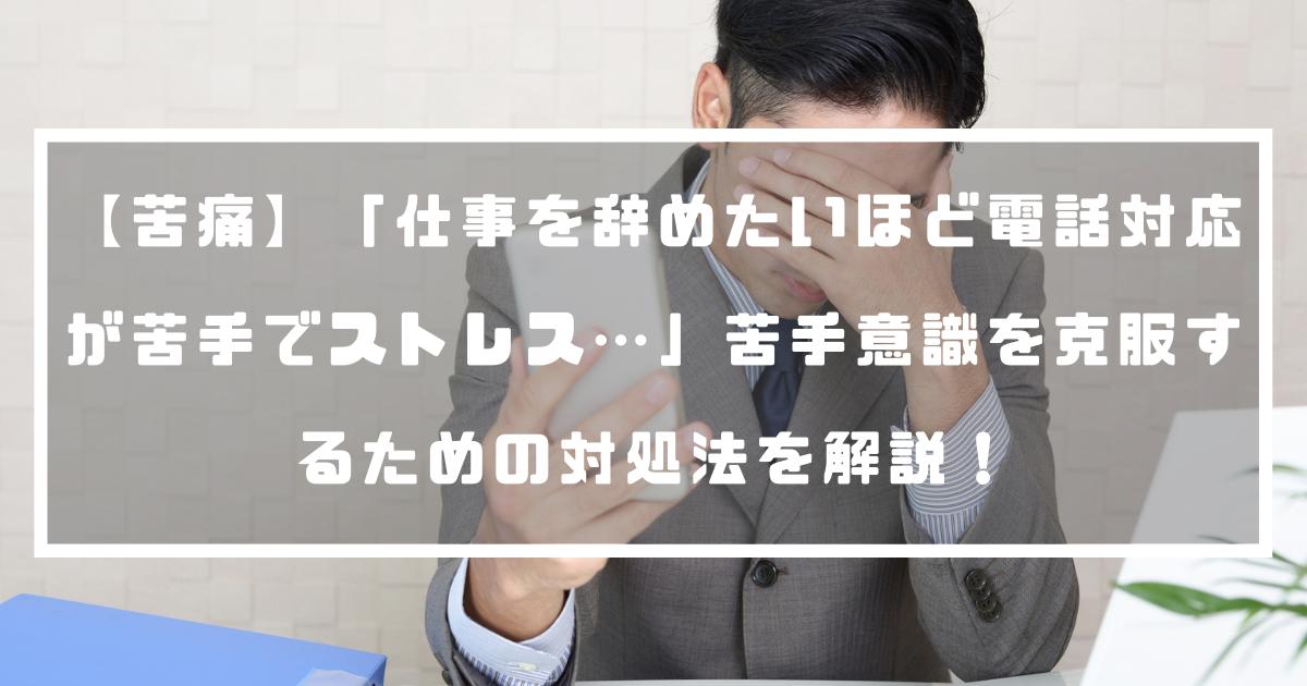 【苦痛】「仕事を辞めたいほど電話対応が苦手でストレス…」苦手意識を克服するための対処法を解説!