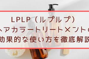 LPLP(ルプルプ)ヘアカラートリートメントの効果的な使い方を徹底解説