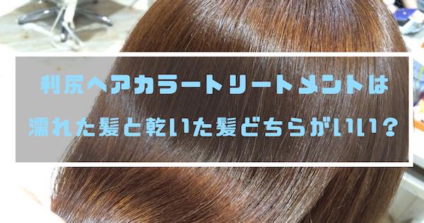 利尻ヘアカラートリートメントは濡れた髪と乾いた髪どちらがいい?