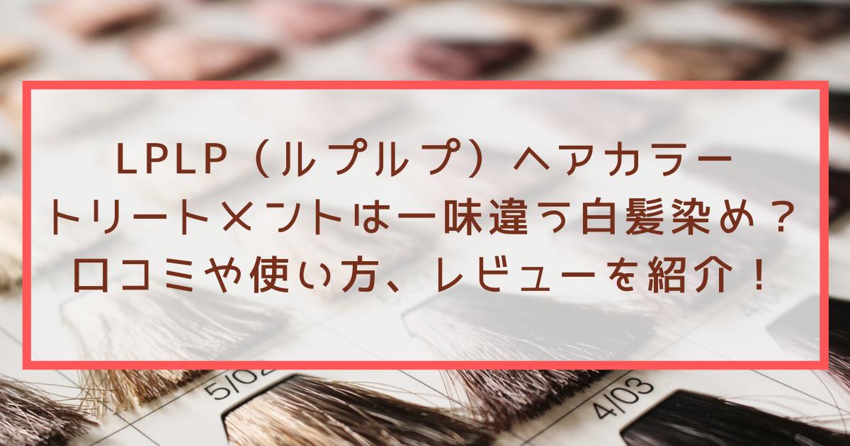 LPLP(ルプルプ)ヘアカラートリートメントは一味違う白髪染め?口コミやレビューを紹介!